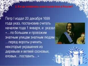 2. Когда появилась новогодняя ёлка в России? Петр I издал 20 декабря 1699 год