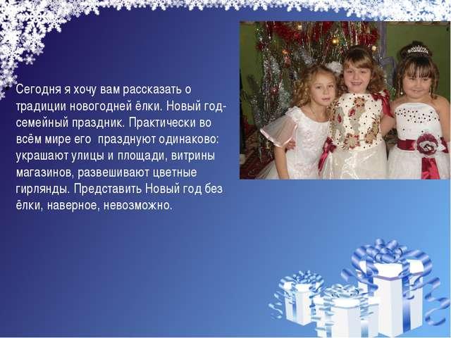 Сегодня я хочу вам рассказать о традиции новогодней ёлки. Новый год- семейный...