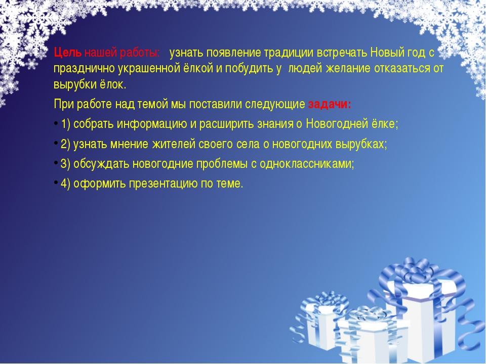 Цель нашей работы: узнать появление традиции встречать Новый год с празднично...