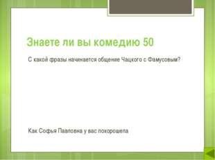 Знаете ли вы комедию 50 С какой фразы начинается общение Чацкого с Фамусовым?