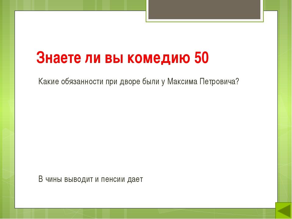 Знаете ли вы комедию 50 Какие обязанности при дворе были у Максима Петровича?...