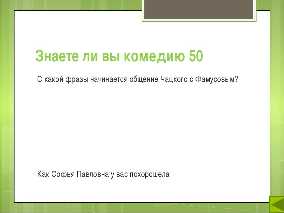 Знаете ли вы комедию 50 С какой фразы начинается общение Чацкого с Фамусовым?...