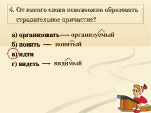 4. От какого слова невозможно образовать страдательное причастие? а) организо