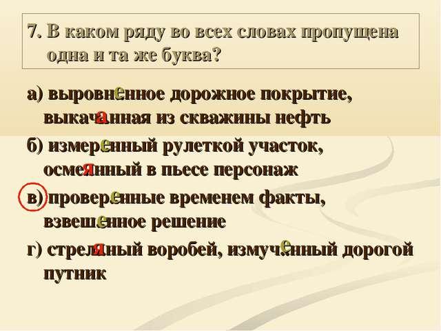 7. В каком ряду во всех словах пропущена одна и та же буква? а) выровн..нное...