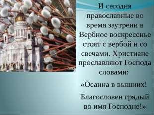 И сегодня православные во время заутрени в Вербное воскресенье стоят с вербой