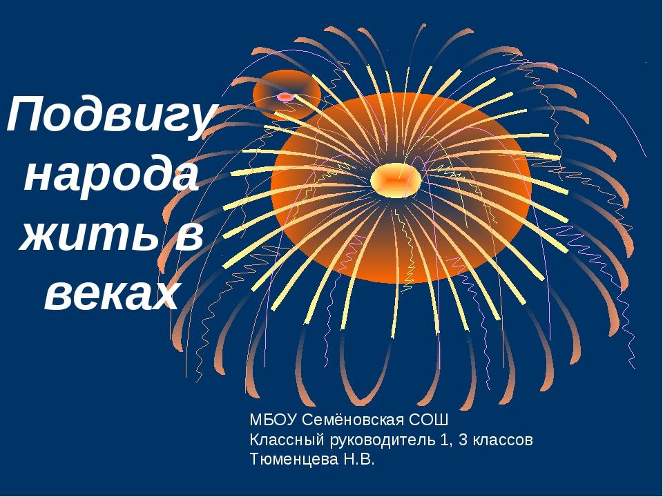 Подвигу народа жить в веках МБОУ Семёновская СОШ Классный руководитель 1, 3 к...