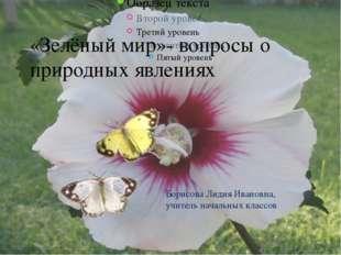 «Зелёный мир»- вопросы о природных явлениях Борисова Лидия Ивановна, учитель