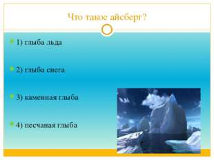 Что такое айсберг? 1) глыба льда 2) глыба снега 3) каменная глыба 4) песчаная