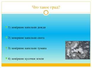 Что такое град? 1) замёршие капельки дождя 2) замершие капельки снега 3) замё