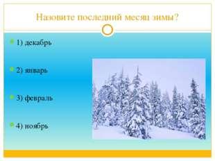 Назовите последний месяц зимы? 1) декабрь 2) январь 3) февраль 4) ноябрь