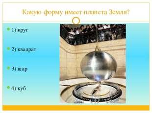 Какую форму имеет планета Земля? 1) круг 2) квадрат 3) шар 4) куб