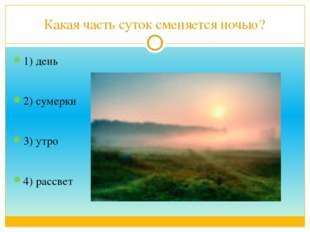 Какая часть суток сменяется ночью? 1) день 2) сумерки 3) утро 4) рассвет