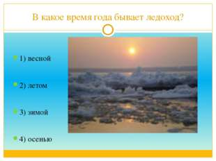 В какое время года бывает ледоход? 1) весной 2) летом 3) зимой 4) осенью