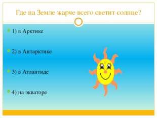 Где на Земле жарче всего светит солнце? 1) в Арктике 2) в Антарктике 3) в Атл