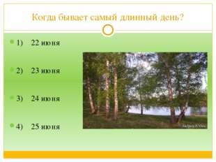 Когда бывает самый длинный день? 1) 22 июня 2) 23 июня 3) 24 июня 4) 25 июня