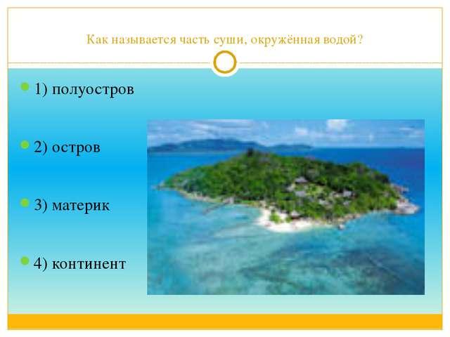 Как называется часть суши, окружённая водой? 1) полуостров 2) остров 3) матер...
