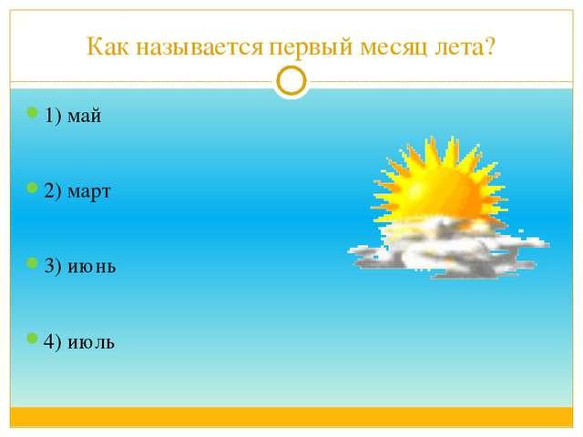 Как называется первый месяц лета? 1) май 2) март 3) июнь 4) июль