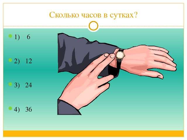 Сколько часов в сутках? 1) 6 2) 12 3) 24 4) 36