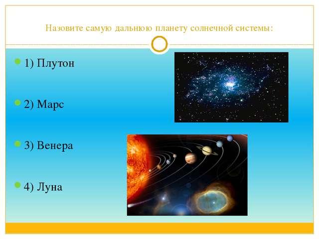 Назовите самую дальнюю планету солнечной системы: 1) Плутон 2) Марс 3) Венера...