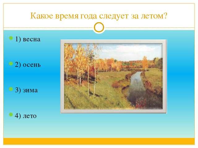 Какое время года следует за летом? 1) весна 2) осень 3) зима 4) лето