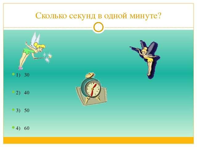 Сколько секунд в одной минуте? 1) 30 2) 40 3) 50 4) 60