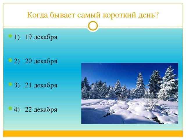 Когда бывает самый короткий день? 1) 19 декабря 2) 20 декабря 3) 21 декабря 4...