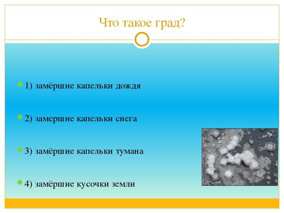Что такое град? 1) замёршие капельки дождя 2) замершие капельки снега 3) замё...