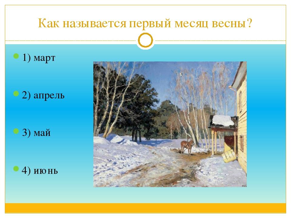 Как называется первый месяц весны? 1) март 2) апрель 3) май 4) июнь