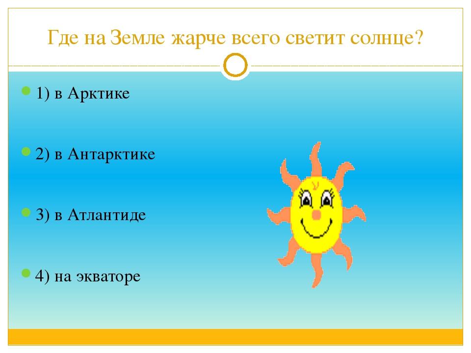 Где на Земле жарче всего светит солнце? 1) в Арктике 2) в Антарктике 3) в Атл...