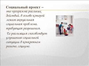 Социальный проект – это программа реальных действий, в основе которой лежит