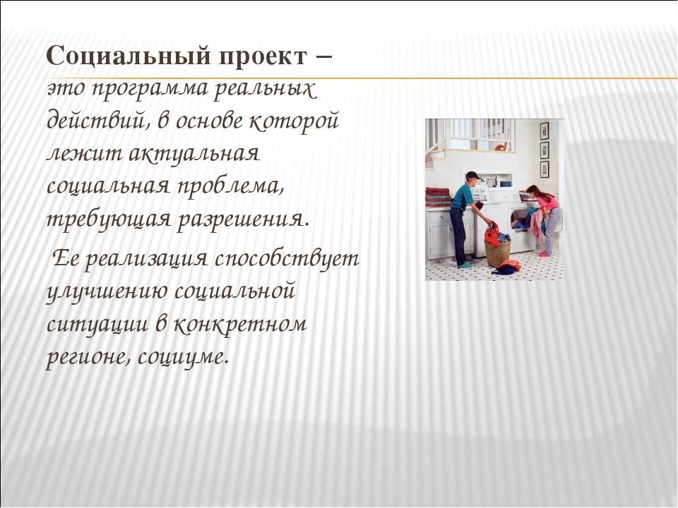 Социальный проект – это программа реальных действий, в основе которой лежит...