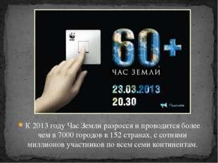К 2013 году Час Земли разросся и проводится более чем в 7000 городов в 152 ст