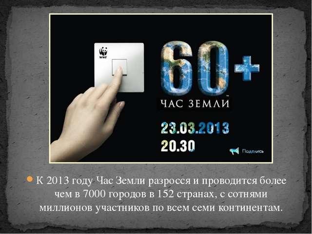 К 2013 году Час Земли разросся и проводится более чем в 7000 городов в 152 ст...