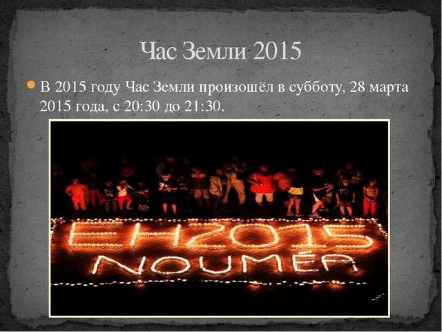 В 2015 году Час Земли произошёл в субботу, 28 марта 2015 года, с 20:30 до 21:...