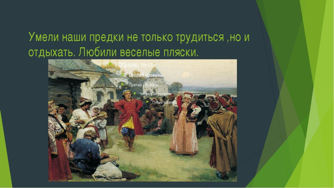 Умели наши предки не только трудиться ,но и отдыхать. Любили веселые пляски.