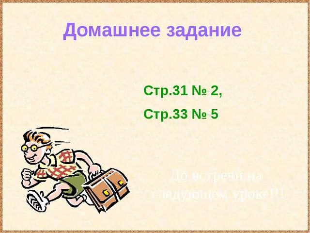 Домашнее задание До встречи на следующем уроке!!! Стр.31 № 2, Стр.33 № 5