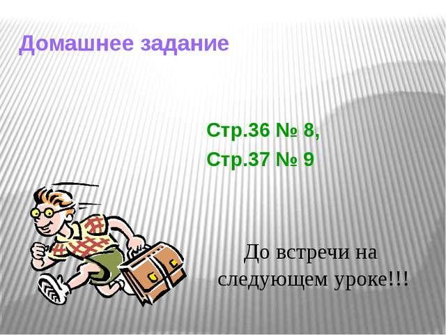 Домашнее задание До встречи на следующем уроке!!! Стр.36 № 8, Стр.37 № 9