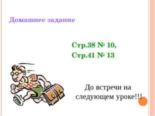 Домашнее задание До встречи на следующем уроке!!! Стр.38 № 10, Стр.41 № 13