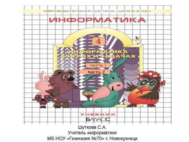 часть 2 Шуткова С.А. Учитель информатики МБ НОУ «Гимназия №70» г. Новокузнецк