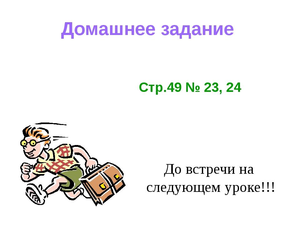Домашнее задание До встречи на следующем уроке!!! Стр.49 № 23, 24