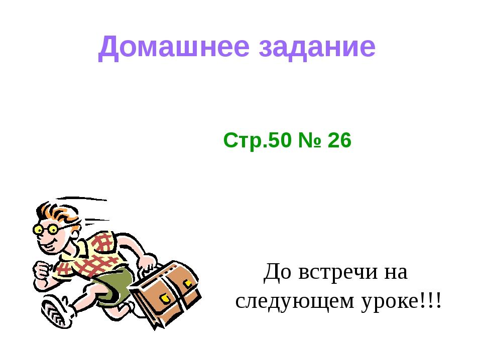 Домашнее задание До встречи на следующем уроке!!! Стр.50 № 26
