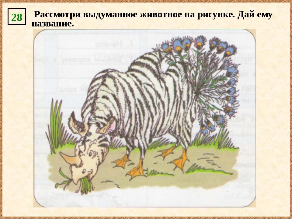 28 Рассмотри выдуманное животное на рисунке. Дай ему название.
