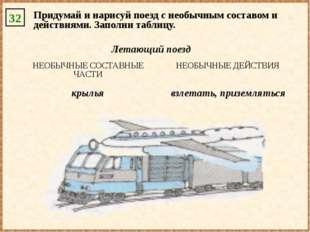 32 Придумай и нарисуй поезд с необычным составом и действиями. Заполни таблиц