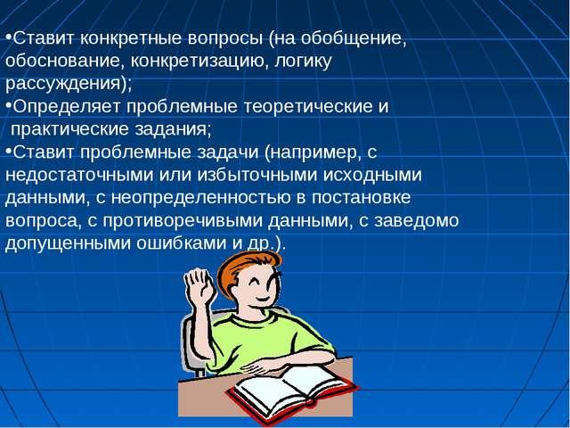 Ставит конкретные вопросы (на обобщение, обоснование, конкретизацию, логику...
