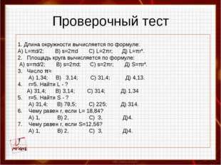 Проверочный тест 1. Длина окружности вычисляется по формуле: А) L=πd/2; B) s=