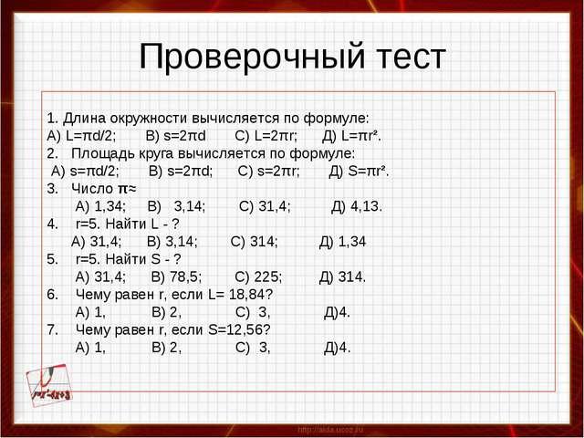 Проверочный тест 1. Длина окружности вычисляется по формуле: А) L=πd/2; B) s=...