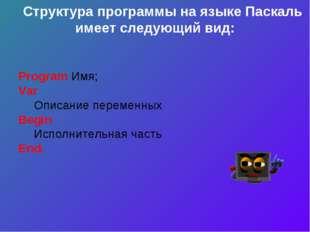 Структура программы на языке Паскаль имеет следующий вид: Program Имя; Var О