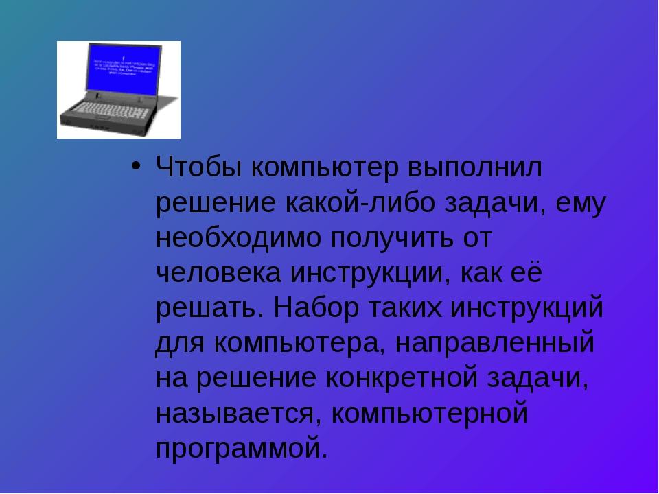 Чтобы компьютер выполнил решение какой-либо задачи, ему необходимо получить о...