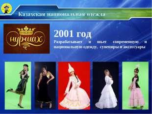 2001 год Разрабатывает и шьет современную и национальную одежду, сувениры и а