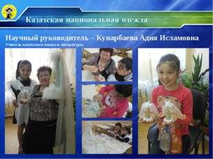 Научный руководитель – Кунарбаева Адия Исламовна Учитель казахского языка и л